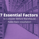 7 Essential Factors to Consider Before Warehouse Pallet Rack Installation